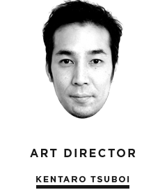 ART DIRECTOR / KENTARO TSUBOI